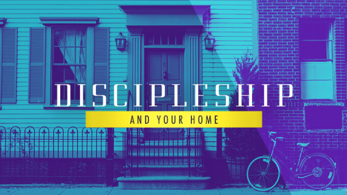 Discipleship and Your Home